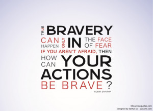 True bravery can only happen in the face of fear. If you aren't ...