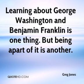 Greg Jones - Learning about George Washington and Benjamin Franklin is ...