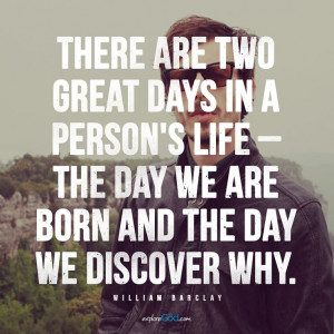 "... we are born and the day we discover why."" - William Barclay #quote"