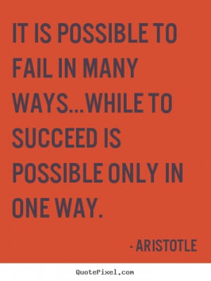 Aristotle Quotes - It is possible to fail in many ways...while to ...