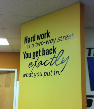Hard work is a two-way street. You get back exactly what you put in.