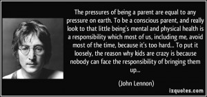 The pressures of being a parent are equal to any pressure on earth. To ...
