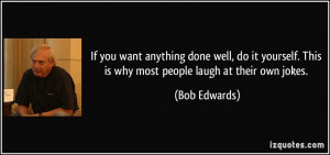 If you want anything done well, do it yourself. This is why most ...