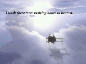 wish there were visiting hours in Heaven...