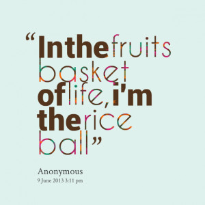 Quotes Picture: in the fruits basket of life, i'm the rice ball