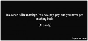 Insurance is like marriage. You pay, pay, pay, and you never get ...