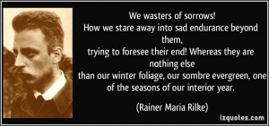 ... , oneof the seasons of our interior year. - Rainer Maria Rilke