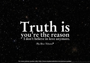 Truth Is You're The Reason, I Don't Believe In Love Anymore.