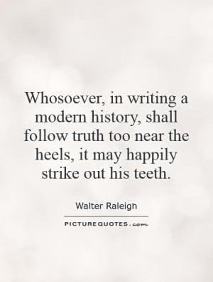 Whosoever, in writing a modern history, shall follow truth too near ...