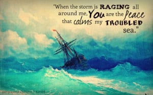 ... is raging all around me, You are the peace that calms my troubled sea