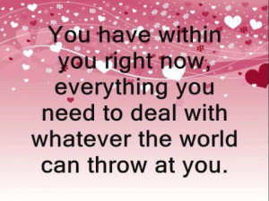 You have within you right now, everything you need to deal with ...