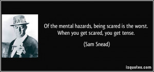 Of the mental hazards, being scared is the worst. When you get scared ...