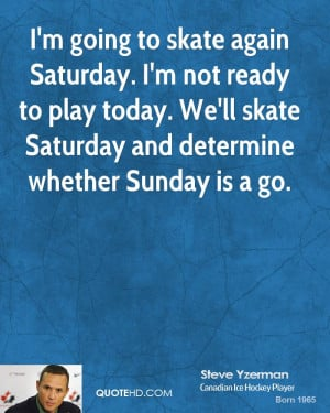 going to skate again Saturday. I'm not ready to play today. We'll ...