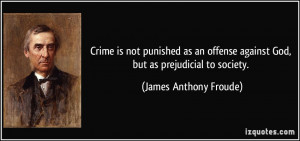 ... against God, but as prejudicial to society. - James Anthony Froude