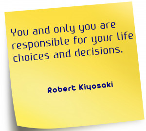You and only you are responsible for your life choices and decisions.