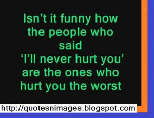 ... people who said I will never hurt you are the ones who hurt you the