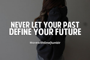 Never let your past define your future.