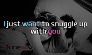 Cute Couple Quotes - i just want to snuggle up with you.   Krexy ...
