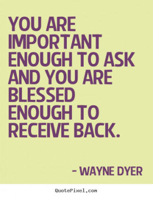 You are important enough to ask and you are blessed enough to receive ...