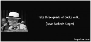 Take three quarts of duck's milk... - Isaac Bashevis Singer