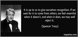 is up to us to give ourselves recognition. If we wait for it to come ...