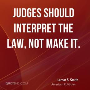 Lamar S. Smith - Judges should interpret the law, not make it.