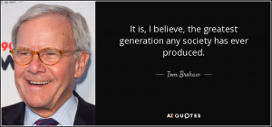 ... , the greatest generation any society has ever produced. - Tom Brokaw