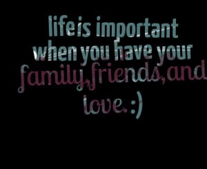 Quotes Picture: life is important when you have your family,friends ...