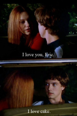 Television / favorite That 70s Show quote :)