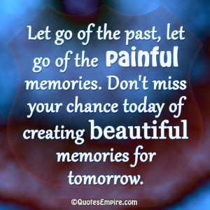 Let go of the past, let go of the painful memories. Don't miss your ...