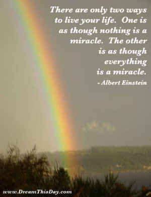 only two ways to live your life. One is as though nothing is a miracle ...