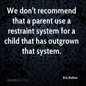 We don't recommend that a parent use a restraint system for a child ...