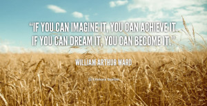 If you can imagine it, you can achieve it; if you can dream it, you ...