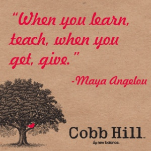 When you learn, teach, when you get, give.