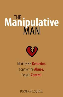 The Manipulative Man: Identify His Behavior, Counter the Abuse, Regain ...