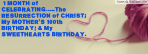 ... ; my mother's 100th birthday; & my sweethearts birthday. , Pictures