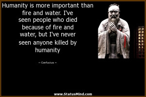 Humanity is more important than fire and water. I've seen people who ...