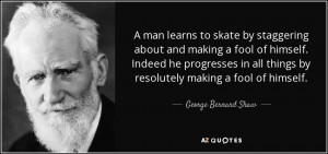 ... things by resolutely making a fool of himself. - George Bernard Shaw