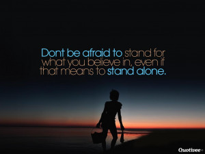 Dont be afraid to stand for what you believe in, even if that means to ...