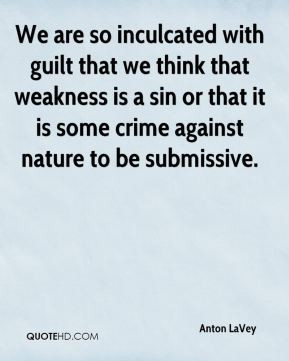 Anton LaVey - We are so inculcated with guilt that we think that ...