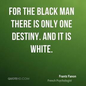 Frantz Fanon - For the black man there is only one destiny. And it is ...