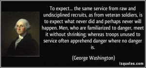 To expect... the same service from raw and undisciplined recruits, as ...