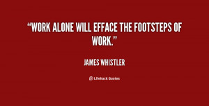 """Work alone will efface the footsteps of work."""""""