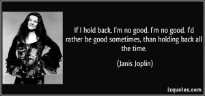 If I hold back, I'm no good. I'm no good. I'd rather be good sometimes ...