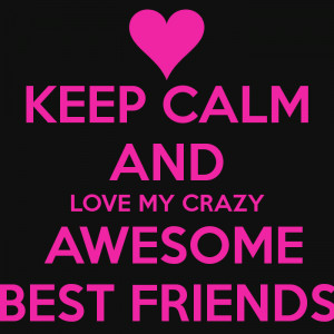 keep-calm-and-love-my-crazy-awesome-best-friends.png