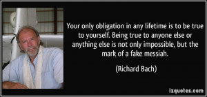 only obligation in any lifetime is to be true to yourself. Being true ...