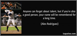 can forget about talent, but if you're also a good person, your name ...