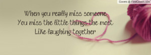 When you really miss someoneYou miss the little things the mostLike ...