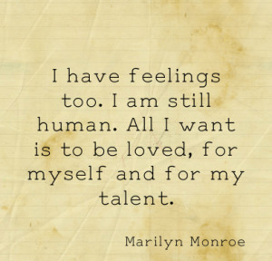 have feelings too. I am still human. All I want is to be loved, for ...