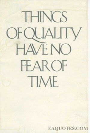 Things of Quality Have No Fear of Time ~ Fear Quote
